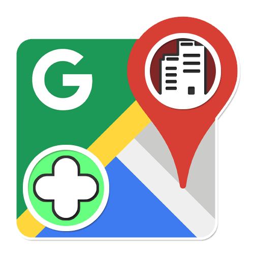 Как добавить организацию в Гугл Карты